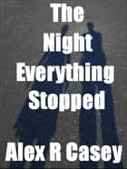The Night Everything Stopped ebook by Alex R Casey