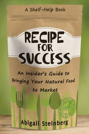 Recipe for Success - An Insider's Guide to Bringing Your Natural Food to Market ebook by Abigail Steinberg