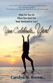 You Celebrate You - What Do You Do When You Find Out Your Husband is Gay? You … Celebrate You! ebook by Carolyn M. Brown
