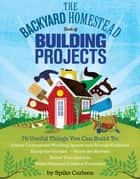 The Backyard Homestead Book of Building Projects - 76 Useful Things You Can Build to Create Customized Working Spaces and Storage Facilities, Equip the Garden, Store the Harvest, House Your Animals, and Make Practical Outdoor Furniture eBook by Spike Carlsen