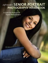 Jeff Smith's Senior Portrait Photography Handbook: A Guide for Professional Digital Photographers ebook by Smith, Jeff