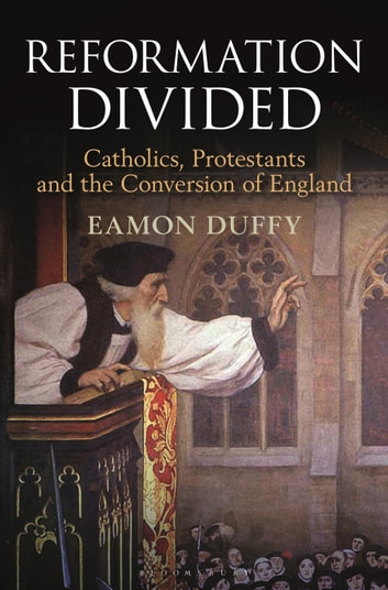 Reformation Divided - Catholics, Protestants and the Conversion of England ebook by Professor Eamon Duffy
