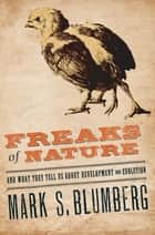 Freaks of Nature : And what they tell us about evolution and development ebook by Mark S. Blumberg