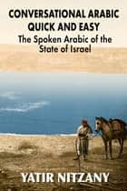Conversational Arabic Quick and Easy: The Spoken Arabic of the State of Israel ebook by Yatir Nitzany