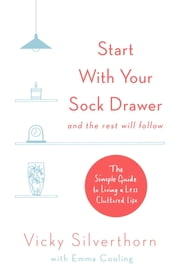 Start with Your Sock Drawer - The Simple Guide to Living a Less Cluttered Life ebook by Vicky Silverthorn