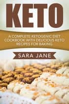 Keto: A Complete Ketogenic Diet Cookbook With Delicious Keto Recipes For Baking ebook by Sara Jane