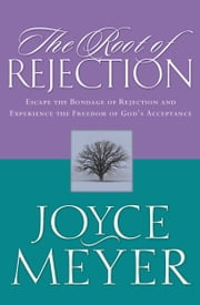 The Root of Rejection - Escape the Bondage of Rejection and Experience the Freedom of God's Acceptance ebook by Joyce Meyer
