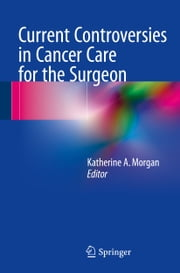 Current Controversies in Cancer Care for the Surgeon ebook by Katherine A. Morgan