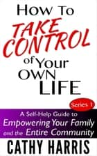 How To Take Control Of Your Own Life: A Self-Help Guide to Empowering Your Family and the Entire Community (Series 1) ebook by Cathy Harris
