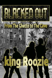 Blacked Out: From The Ghetto to The Cave ebook by king Roozie