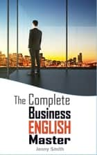 The Complete Business English Master - Master Business English, #3 eBook by Jenny Smith