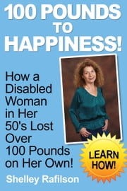100 Pounds to Happiness! - How A Disabled Woman In Her 50's Lost Over 100 Pounds On Her Own! Learn How! ebook by Shelley Rafilson
