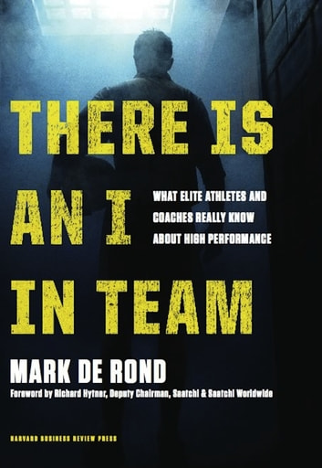 There Is an I in Team - What Elite Athletes and Coaches Really Know About High Performance ebook by Mark de Rond