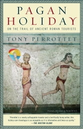Pagan Holiday - On the Trail of Ancient Roman Tourists ebook by Tony Perrottet