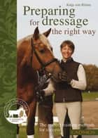 Preparing for Dressage the Right Way - The Correct Training Methods For Success ebook by Katja von Ronne