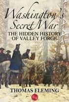 Washington's Secret War: The Hidden History of Valley Forge ebook by
