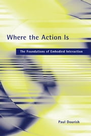 Where the Action Is: The Foundations of Embodied Interaction - The Foundations of Embodied Interaction ebook by Paul Dourish