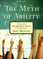 The Myth of Ability ebook by John Mighton
