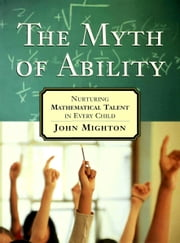The Myth of Ability - Nurturing Mathematical Talent in Every Child ebook by John Mighton