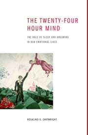 The Twenty-four Hour Mind - The Role of Sleep and Dreaming in Our Emotional Lives ebook by Rosalind D. Cartwright