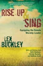 Rise Up and Sing - Equipping the Female Worship Leader ebook by Lex Buckley
