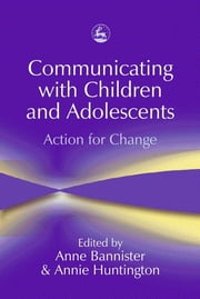 Communicating with Children and Adolescents - Action for Change ebook by Anne Bannister,Annie Huntington,Kate Kirk,Mario Cossa,Sue Jennings