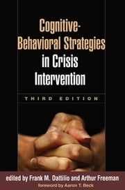 Cognitive-Behavioral Strategies in Crisis Intervention, Third Edition ebook by Frank M. Dattilio, PhD, ABPP,EdD Arthur Freeman, EdD,Aaron T. Beck, MD