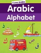 I Love Arabic: Arabic Alphabet - Islamic Children's Books on the Quran, the Hadith, and the Prophet Muhammad ebook by Saniyasnain Khan