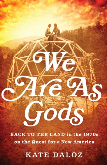 We Are As Gods - Back to the Land in the 1970s on the Quest for a New America ebook by Kate Daloz