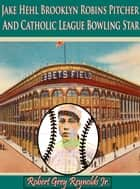 Jake Hehl Brooklyn Robins Pitcher And Catholic League Bowling Star ebook by Robert Grey Reynolds Jr