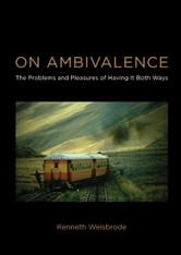 On Ambivalence: The Problems and Pleasures of Having it Both Ways - The Problems and Pleasures of Having it Both Ways ebook by Kenneth Weisbrode