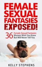 Female Sexual Fantasies Exposed - 36 Female Sexual Fantasies Women Wish You Knew But Will Never Tell You + How To Make Some Come True ebook by Kelly Stephens