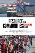 Resource Communities in a Globalizing Region - Development, Agency, and Contestation in Northern British Columbia ebook by Paul Bowles, Gary N. Wilson