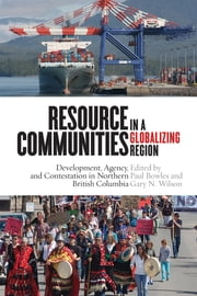 Resource Communities in a Globalizing Region - Development, Agency, and Contestation in Northern British Columbia ebook by Paul Bowles,Gary N. Wilson