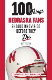 100 Things Nebraska Fans Should Know & Do Before They Die ebook by Sean Callahan,Dave Rimington