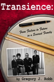 Transience: From Failure to Future in a Scarred Family ebook by Gregory J. Robb