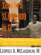 Zero To A Million in 12: The 12-Step Guide as to How I Made a Million Dollars in a Year ebook by Leopole Astonelli McLaughlin III