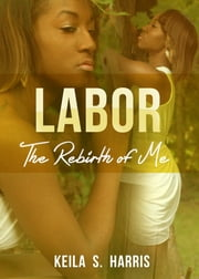 "Labor - ""The Rebirth of Me"" ebook by Keila S.Harris"