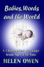 Babies, Words and the World - A Channelled Message from Spirit to You ebook by Helen Owen