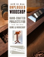 The Unplugged Woodshop - Hand-Crafted Projects for the Home & Workshop ebook by Tom Fidgen