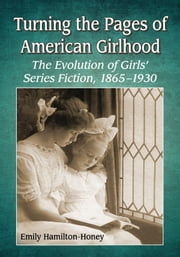 Turning the Pages of American Girlhood - The Evolution of Girls� Series Fiction, 1865�1930 ebook by Emily Hamilton-Honey