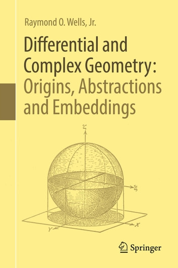 Differential and Complex Geometry: Origins, Abstractions and Embeddings ebook by Raymond O.  Wells, Jr.