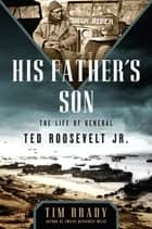 His Father's Son - The Life of General Ted Roosevelt, Jr. ebook by Tim Brady