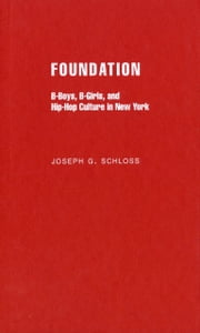 Foundation: B-boys, B-girls and Hip-Hop Culture in New York ebook by Joseph G. Schloss