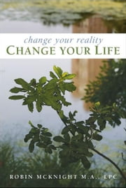 Change Your Reality, Change Your Life ebook by Robin McKnight, M.A., LPC