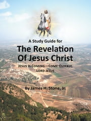 A Study Guide for The Revelation of Jesus Christ - Jesus Is Coming—Come Quickly, Lord Jesus ebook by James H. Stone, Jr.
