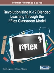 Revolutionizing K-12 Blended Learning through the i²Flex Classroom Model ebook by Maria D. Avgerinou,Stefanos P. Gialamas