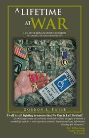 A LIFETIME AT WAR - LIFE AFTER BEING SEVERELY WOUNDED IN COMBAT, NEVER ENDING DUNG ebook by GORDON L. EWELL