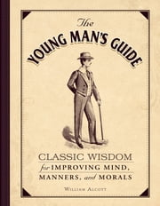 The Young Man's Guide - Classic Wisdom for Improving Mind, Manners, and Morals ebook by William Alcott