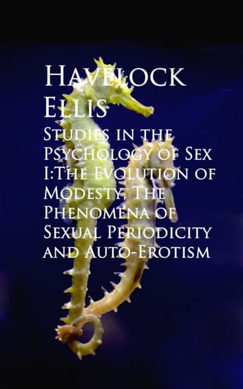 Studies in the Psychology of Sex I:The Evolution ual Periodicity and Auto-Erotism ebook by Havelock Ellis